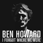 Ben Howard – I Forget Where We Were