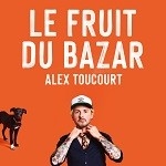 Alex Toucourt – Le fruit du bazar