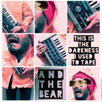 And The Bear – This is the darkness I used to tape